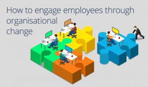 How to engage employees through organisational change
